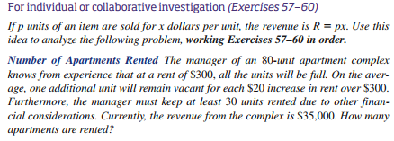 For individual or collaborative investigation (Exercises 57-60) Ifp units of an item are sold for x dollars per unit, the revenue is R px. Use this idea to analyze the following problem, working Exercises 57-60 in order. Number of Apartments Rented The manager of an 80-unit apartment complex knows from experience that at a rent of $300, all the units will be full. On the aver age, one additional unit will remain vacant for each $20 increase in rent over $300 Furthermore, the manager must keep at least 30 units rented due to other finan- cial considerations. Currently, the revenue from the complex is $35,000. How many apartments are rented?