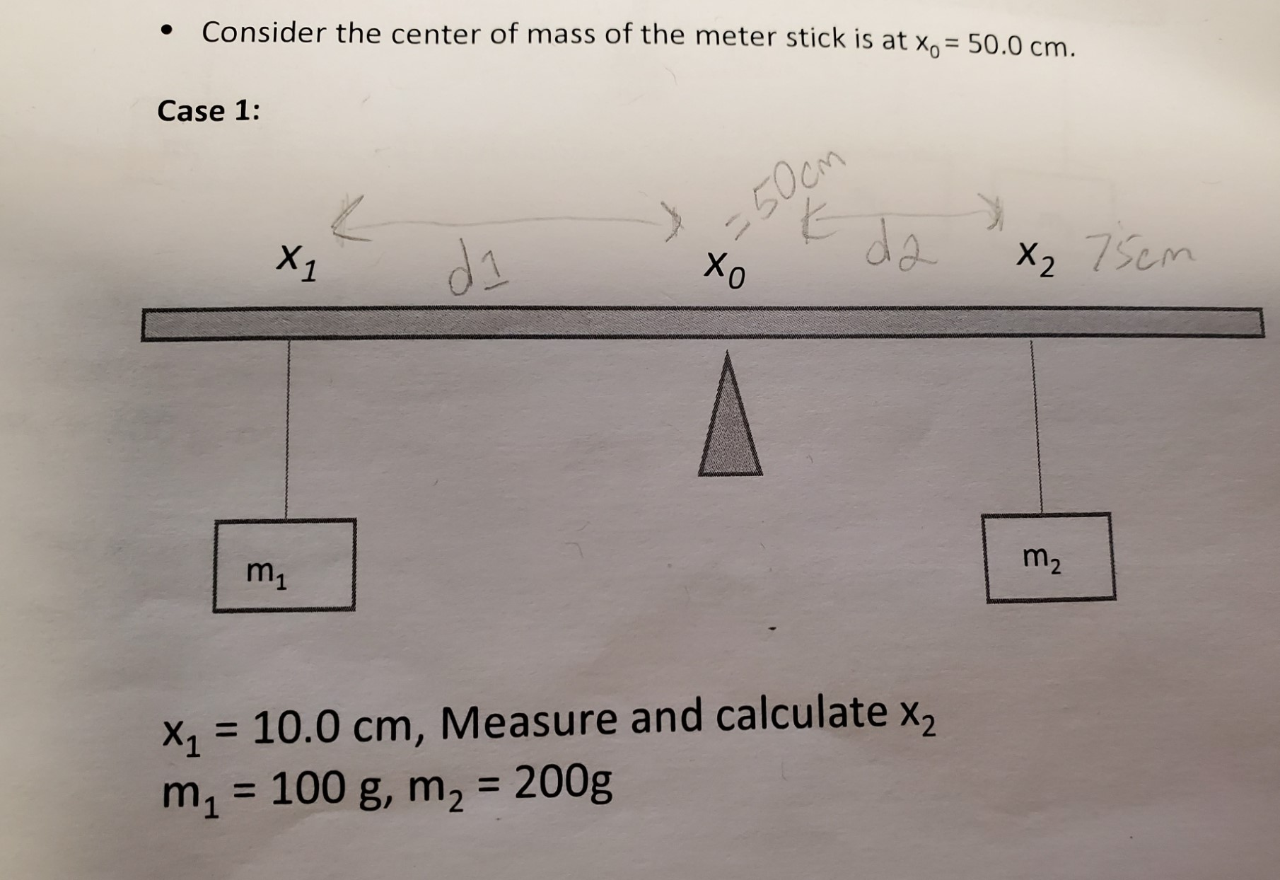Consider the center of mass of the meter stick is at x= 50.0 cm. Case 1: -50cm da X1 di X2 75cm m1 m2 10.0 cm, Measure and calculate x, 100 g, m2 = 200g m X1