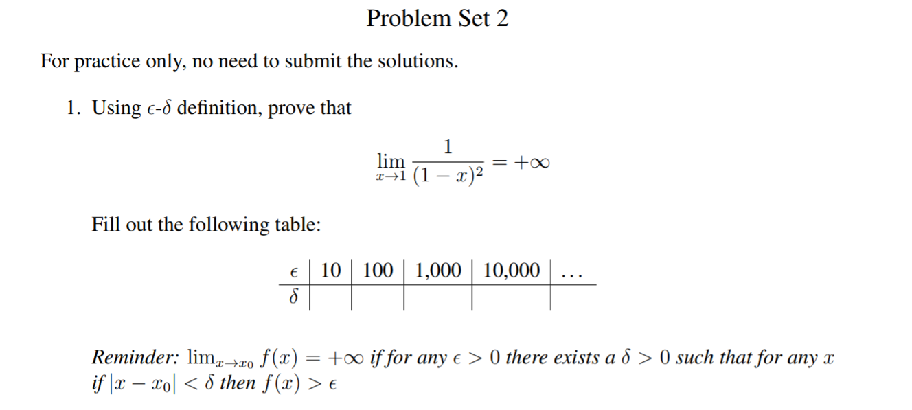 Problem Set 2 For practice only, no need to submit the solutions. 1. Using E-6 definition, prove that 1 lim = +o0 Fill out the following table: 10100 1,000 10,000 Reminder: lm2o f(x) = +00 if for any e > 0 there exists a d > 0 such that for any x if x - ol then f(x) > e