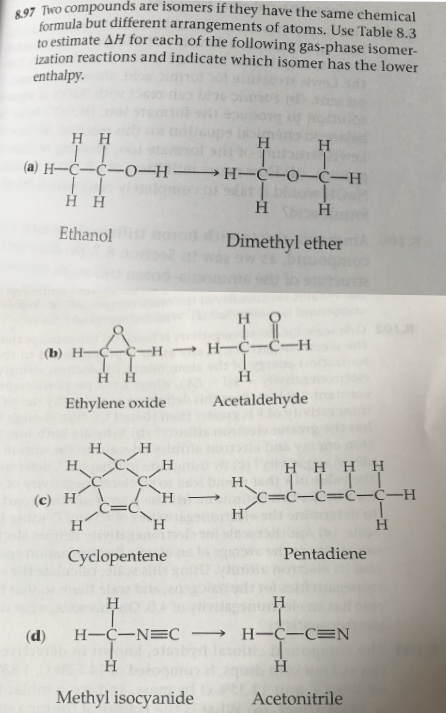 formula but different arrangements of atoms. Use Table 8.3 to estimate AH for each of the following gas-phase isomer- ization reactions and indicate which isomer has the lower enthalpy H H I I (а) Н—С—С—0-н — Н-С-0-С-Н Нн Ethanol Dimethyl ether но — Н—С—С—Н (b) Н——С-H T I нн н Acetaldehyde Ethylene oxide Н, Н. н H HHH H I| С—С—С—С-С—Н (c) H Н H н' Pentadiene Cyclopentene Н Н Н-С—NEC — Н—С-СEN (d) Н Н Methyl isocyanide Acetonitrile