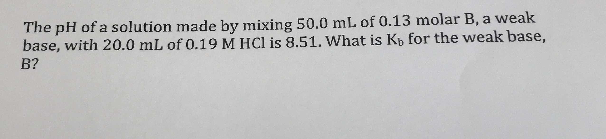 The pH of a solution made by mixing 50.0 mL of 0.13 molar B, a weak base, with 20.0 mL of 0.19 M HCl is 8.51. What is Kb for the weak base, B?