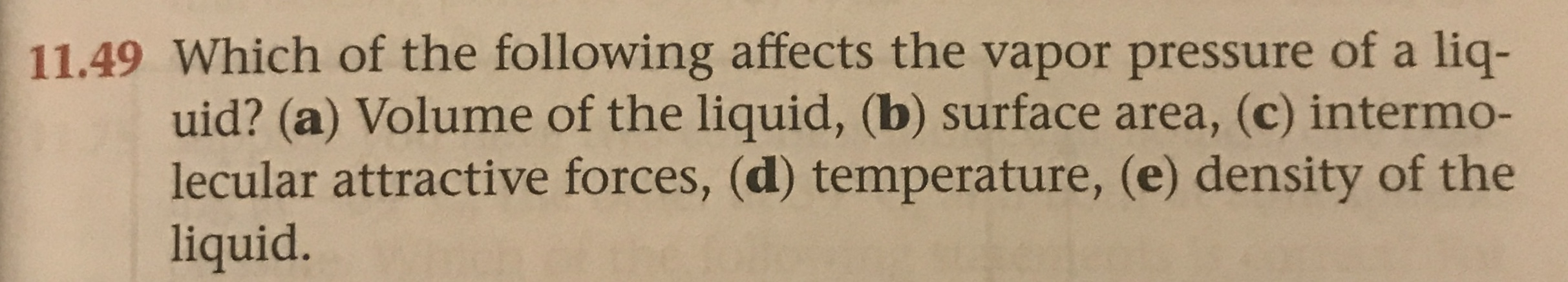 11.49 Which of the following affects the vapor pressure of a liq- uid? (a) Volume of the liquid, (b) surface area, (c) intermo- lecular attractive forces, (d) temperature, (e) density of the liquid.