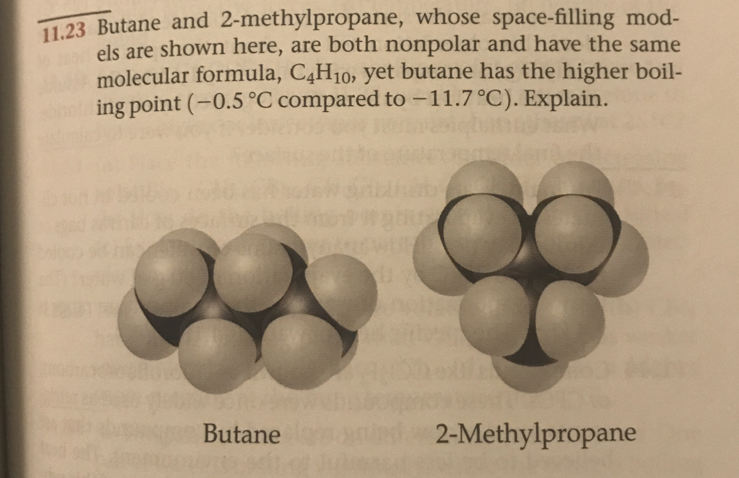 11.23 Butane and 2-methylpropane, whose space-filling mod- els are shown here, are both nonpolar and have the same molecular formula, C4H10, yet butane has the higher boil- ing point (-0.5 °C compared to-11.7 °C). Explain. 2-Methylpropane Butane
