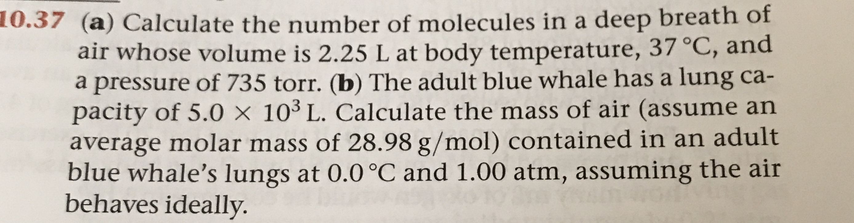 0.37 (a) Calculate the number of molecules in a deep breath of air whose volume is 2.25 L at body temperature, 37 °C, and a pressure of 735 torr. (b) The adult blue whale has a lung ca- pacity of 5.0 x 103 L. Calculate the mass of air (assume an average molar mass of 28.98 g/mol) contained in an adult blue whale's lungs at 0.0 °C and 1.00 atm, assuming the air behaves ideally.