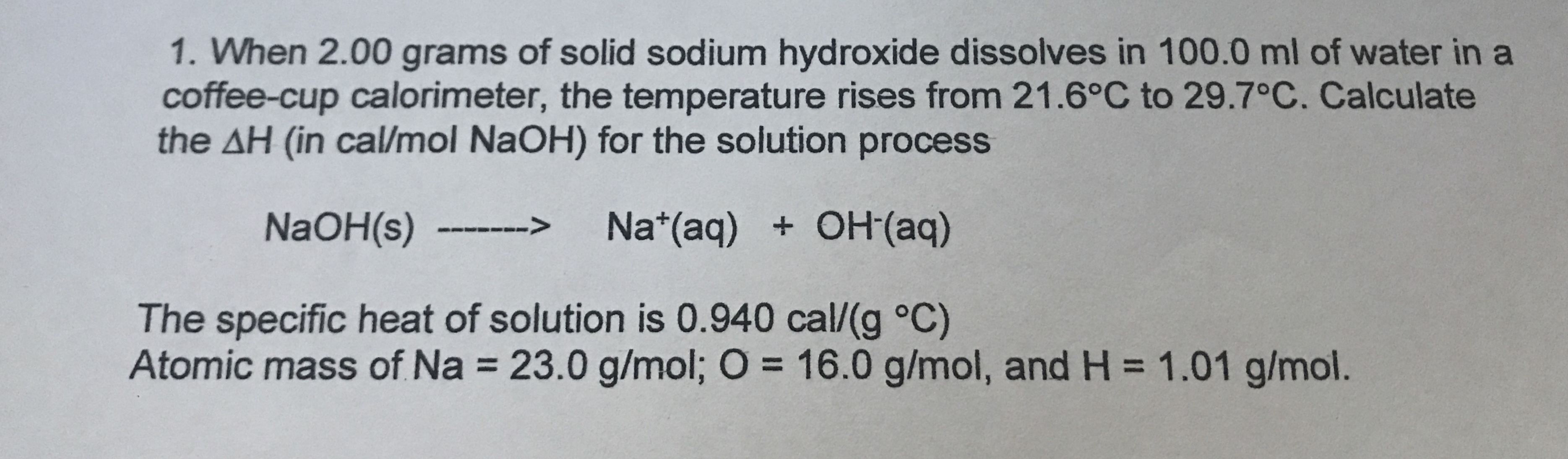 1. When 2.00 grams of solid sodium hydroxide dissolves in 100.0 ml of water in a coffee-cup calorimeter, the temperature rises from 21.6°C to 29.7°C. Calculate the AH (in cal/mol NaOH) for the solution process Na (aq) OH(aq) > NaOH(s) The specific heat of solution is 0.940 cal/(g °C) Atomic mass of Na 23.0 g/mol; O 16.0 g/mol, and H 1.01 g/mol.
