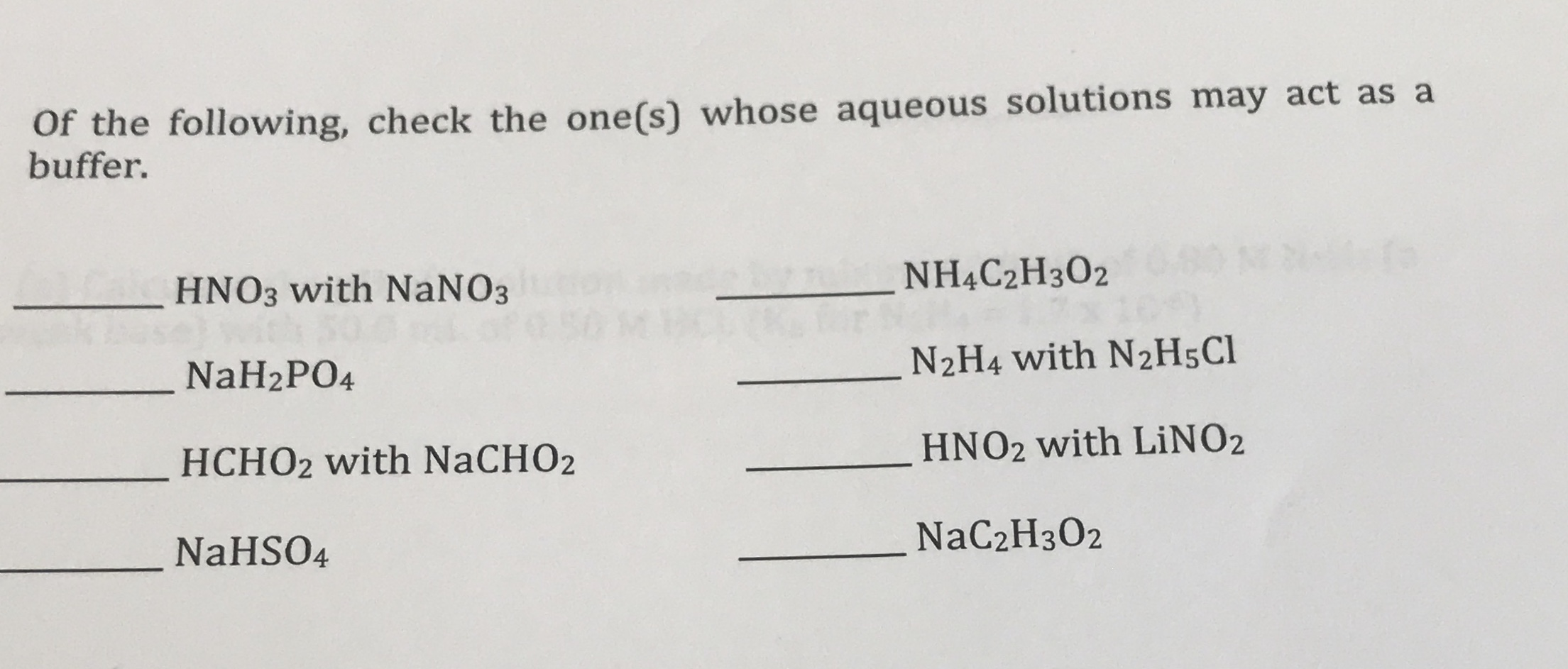 Of the following, check the one(s) whose aqueous solutions may act as a buffer. NHẠC2H3O2 HNO3 with NaNO3 N2H4 with N2H5C1 NaH2PO4 HNO2 with LİNO2 HCHO2 with NaCHO2 NaC2H3O2 NaHSO4