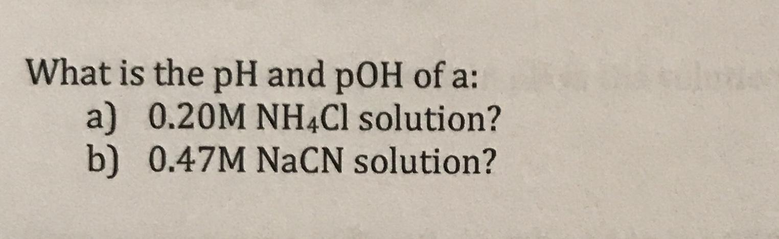What is the pH and pOH of a: a) 0.20M NH4CI solution? b) 0.47M NaCN solution?