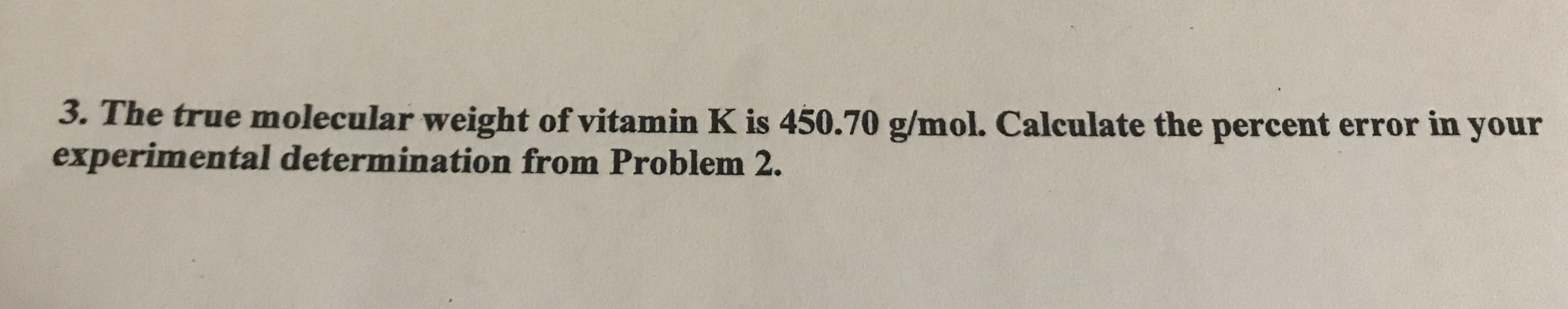 3. The true molecular weight of vitamin K is 450.70 g/mol. Calculate the percent error in your experimental determination from Problem 2.