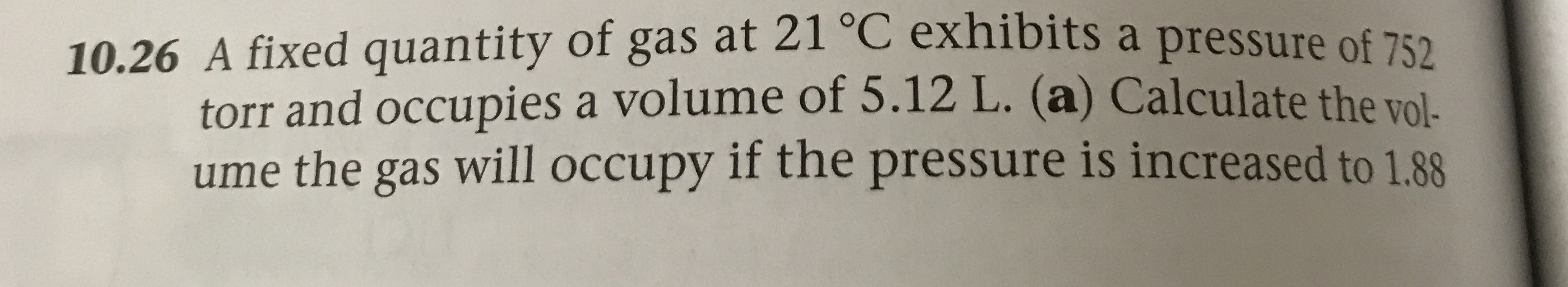 10.26 A fixed quantity of gas at 21 C exhibits a pressure of 752 torr and occupies a volume of 5.12 L. (a) Calculate the vol- ume the gas will occupy if the pressure is increased to 1.88