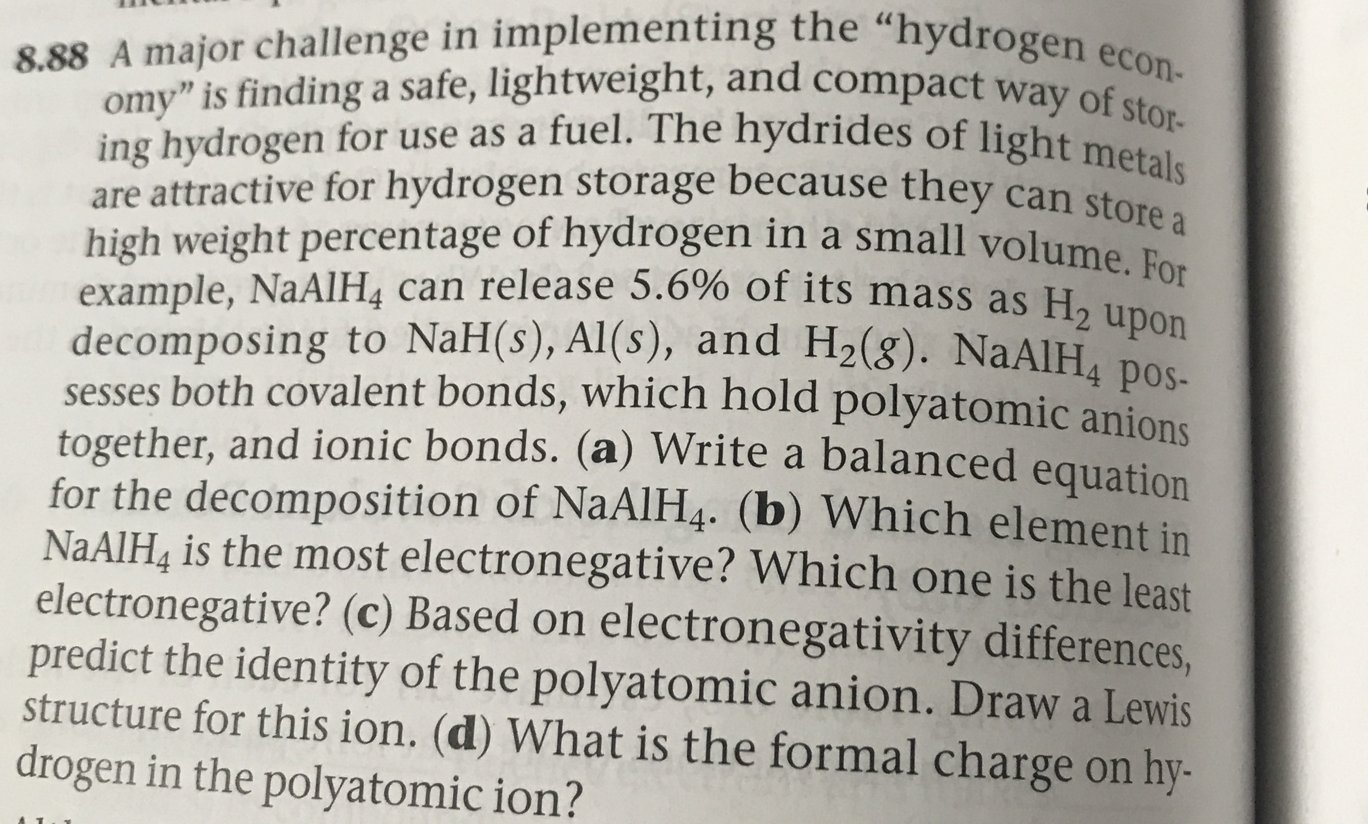 """8.88 A major challenge in implementing the """"hydrogen econ- omy"""" is finding a safe, lightweight, and compact way of stor- ing hydrogen for use as a fuel. The hydrides of light metals are attractive for hydrogen storage because they can store a high weight percentage of hydrogen in a small volume example, NaAlH4 can release 5.6% of its mass as H2 upon decomposing to NaH(s), Al(s), and H2(g). NaAlH4 pos- sesses both covalent bonds, which hold polyatomic anions together, and ionic bonds. (a) Write a balanced equation for the decomposition of NaAlH4. (b) Which element in NAAIH& is the most electronegative? Which one is the least electronegative? (c) Based on electronegativity differences, predict the identity of the polyatomic anion. Draw a Lewis structure for this ion. (d) What is the formal charge on hy- drogen in the polyatomic ion?"""