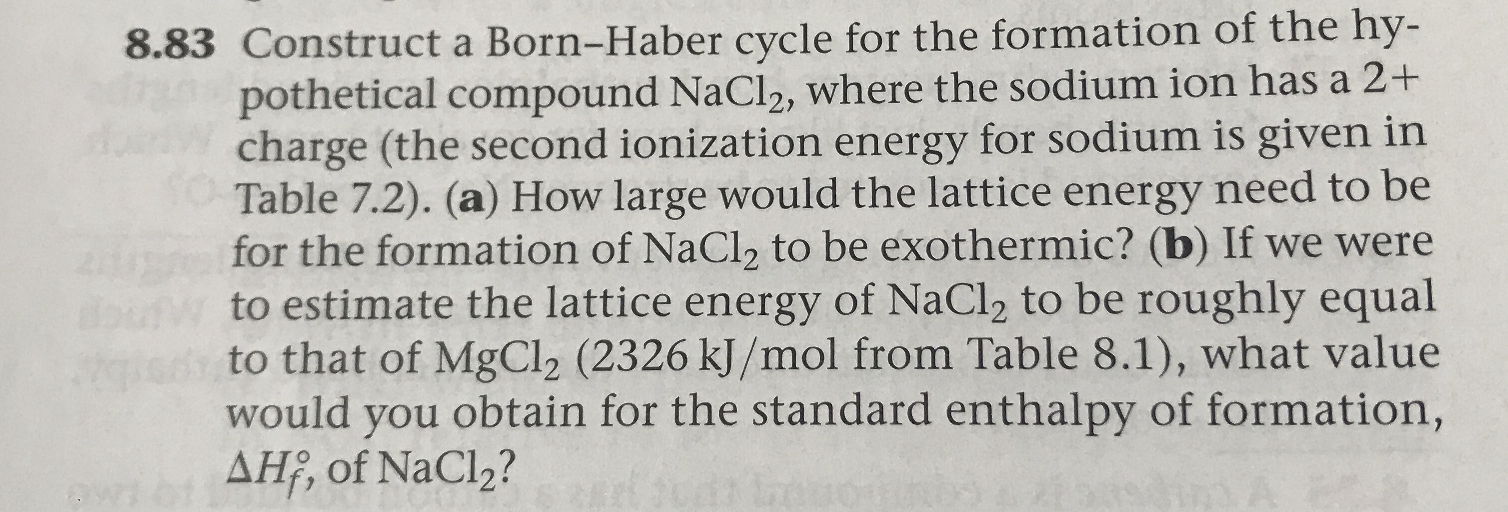 8.83 Construct a Born-Haber cycle for the formation of the hy- pothetical compound NaCl2, where the sodium ion has a 2+ charge (the second ionization energy for sodium is given in Table 7.2). (a) How large would the lattice energy need to be for the formation of NaCl2 to be exothermic? (b) If we were to estimate the lattice energy of NaCl2 to be roughly equal to that of MgCl2 (2326 kJ/mol from Table 8.1), what value would you obtain for the standard enthalpy of formation, AH, of NaCl2?