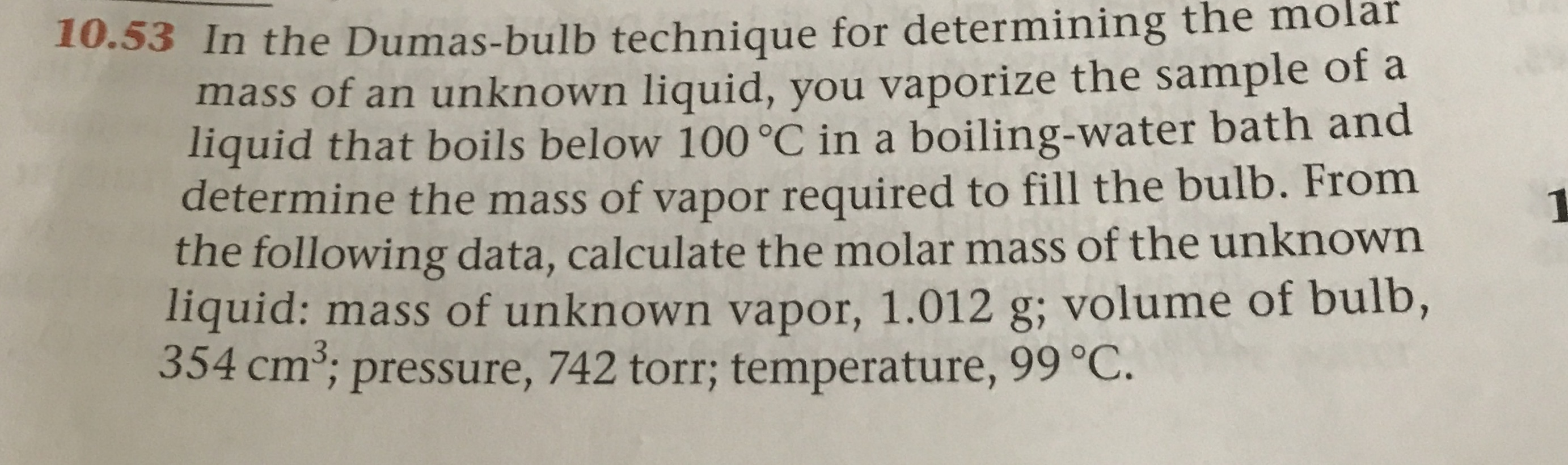.53 In the Dumas-bulb technique for determining the molar mass of an unknown liquid, you vaporize the sample of a liquid that boils below 100 °C in a boiling-water bath and determine the mass of vapor required to fill the bulb. From the following data, calculate the molar mass of the unknown liquid: mass of unknown vapor, 1.012 g; volume of bulb, 354 cm; pressure, 742 torr; temperature, 99 °C. 3.
