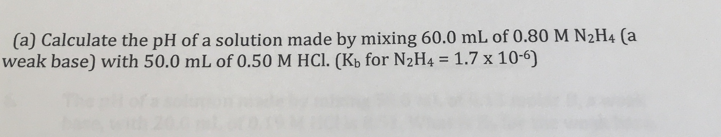 (a) Calculate the pH of a solution made by mixing 60.0 mL of 0.80 M N2H4 (a weak base) with 50.0 mL of 0.50 M HCl. (Kb for N2H4 = 1.7 x 10-6) %3D