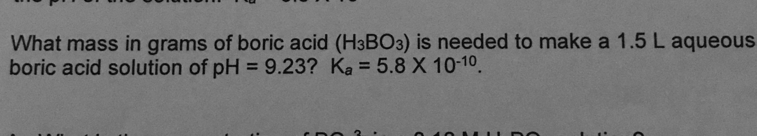 What mass in grams of boric acid (H3BO3) is needed to make a 1.5 L aqueous boric acid solution of pH = 9.23? Ka = 5.8X 10-10.