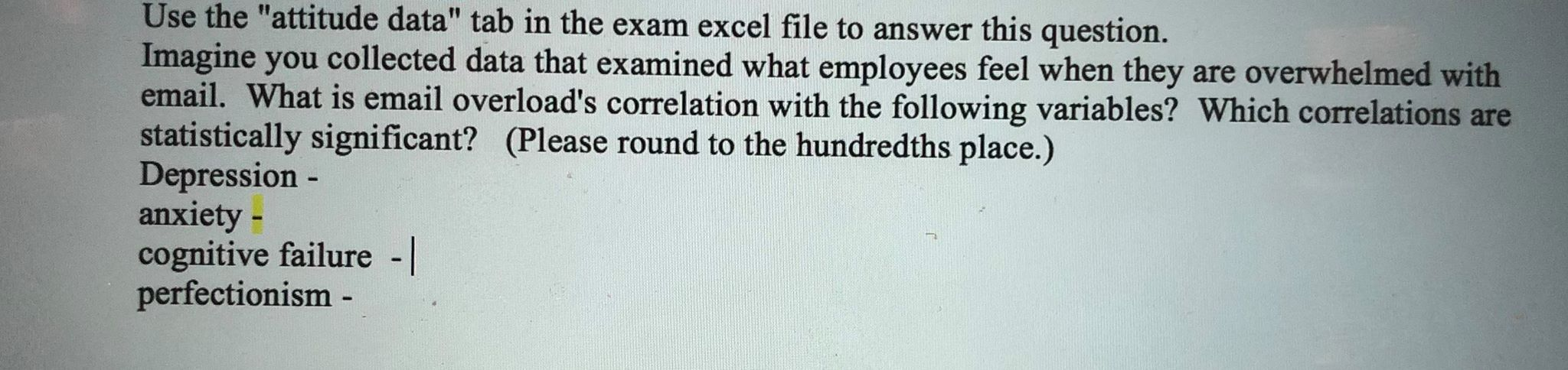 "Use the ""attitude data"" tab in the exam excel file to answer this question. Imagine you collected data that examined what employees feel when they are overwhelmed with email. What is email overload's correlation with the following variables? Which correlations are statistically signi ficant? (Please round to the hundredths place.) Depression - anxiety - cognitive failure - perfectionism -"