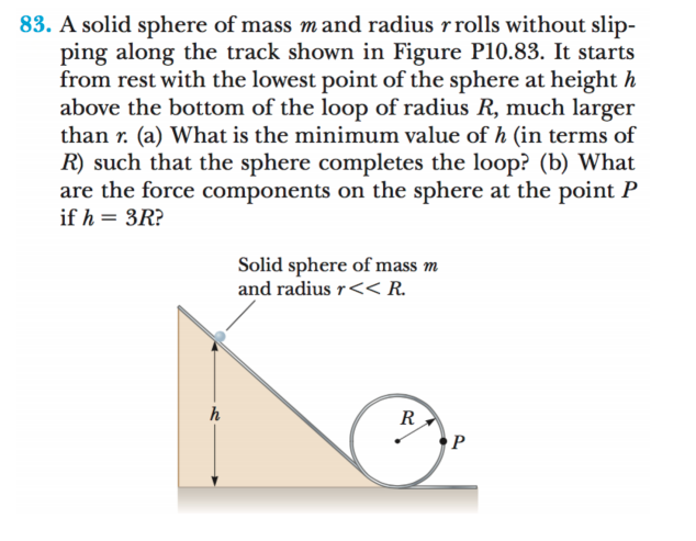 83. A solid sphere of mass mand radius rrolls without slip- ping along the track shown in Figure P10.83. It starts from rest with the lowest point of the sphere at height h above the bottom of the loop of radius R, much larger than r. (a) What is the minimum value of h (in terms of R) such that the sphere completes the loop? (b) What are the force components on the sphere at the point P if h = 3R? Solid sphere of mass m and radius r<< R. R