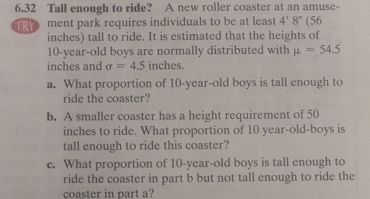 """A new roller coaster at an amuse- 6.32 Tall enough to ride? TRY ment park requires individuals to be at least 4' 8"""" (56 inches) tall to ride. It is estimated that the heights of 10-year-old boys are normally distributed with p inches and o 54.5 4.5 inches. a. What proportion of 10-year-old boys is tall enough to ride the coaster? b. A smaller coaster has a height requirement of 50 inches to ride. What proportion of 10 year-old-boys is tall enough to ride this coaster? c. What proportion of 10-year-old boys is tall enough to ride the coaster in part b but not tall enough to ride the coaster in part a?"""