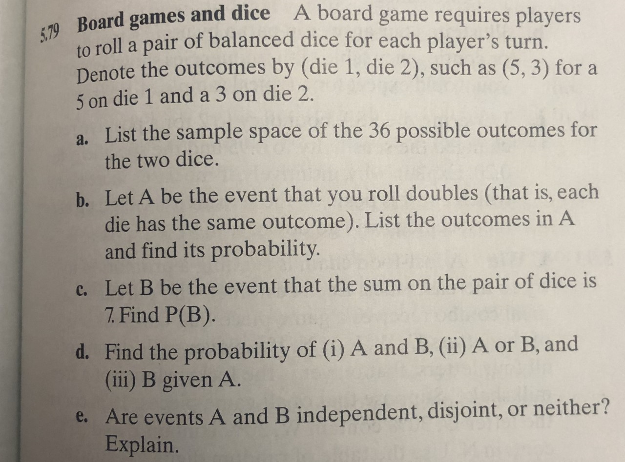 A board game requires players 79 Board games and dice to roll a pair of balanced dice for each player's turn. Denote the outcomes by (die 1, die 2), such as 5 on die 1 and a 3 on die 2. (5, 3) for a a. List the sample space of the 36 possible outcomes for the two dice. b. Let A be the event that you roll doubles (that is, each die has the same outcome). List the outcomes in A and find its probability. c. Let B be the event that the sum on the pair of dice is 7. Find P(B). d. Find the probability of (i) A and B, (ii) A or B, and (ii) B given A. e. Are events A and B independent, disjoint, or neither? Explain.