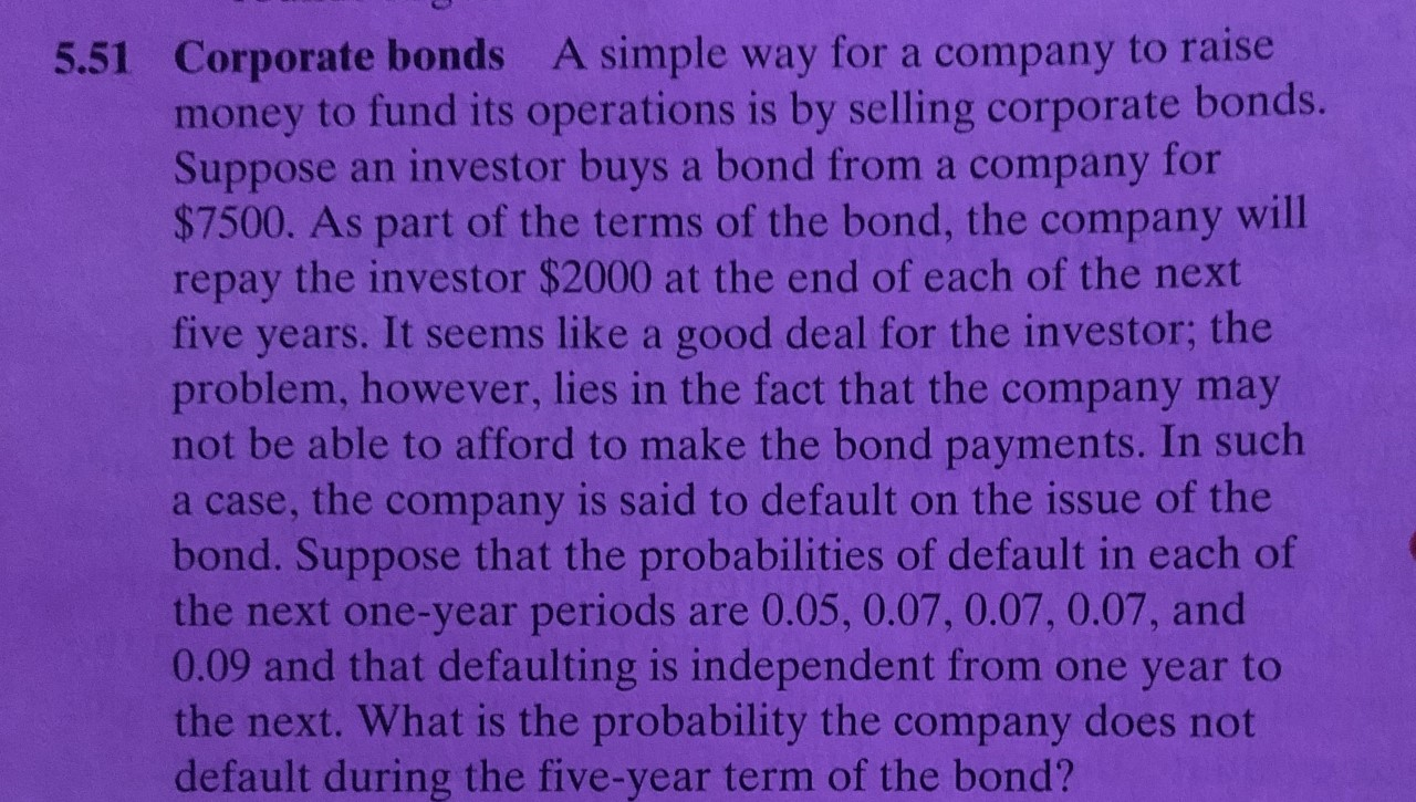 5.51 Corporate bonds A simple way for a company to raise money to fund its operations is by selling corporate bonds. Suppose an investor buys a bond from a company for $7500. As part of the terms of the bond, the company will repay the investor $2000 at the end of each of the next five years. It seems like a good deal for the investor; the problem, however, lies in the fact that the company may not be able to afford to make the bond payments. In such a case, the company is said to default on the issue of the bond. Suppose that the probabilities of default in each of the next one-year periods 0.09 and that defaulting is independent from one year to the next. What is the probability the company does not default during the five-year term of the bond? are 0.05, 0.07, 0.07, 0.07, and