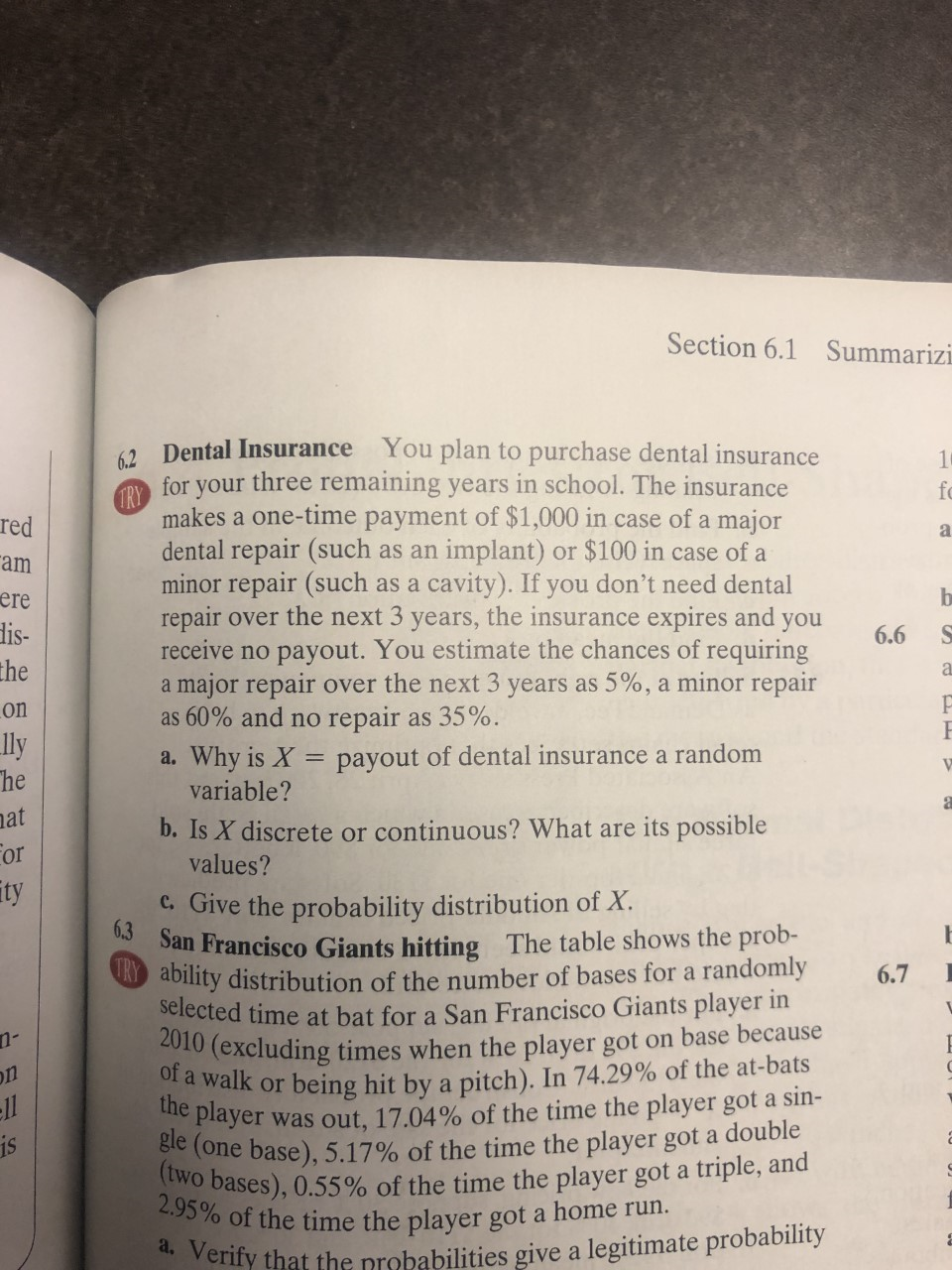 Section 6.1 Summarizi 62 Dental Insurance You plan to purchase dental insurance for your three remaining years in school. The insurance 1 fo TRY makes a one-time payment of $1,000 in case of a major dental repair (such as an implant) or $100 in case of a minor repair (such as a cavity). If you don't need dental repair over the next 3 years, the insurance expires and you receive no payout. You estimate the chances of requiring a major repair over the next 3 years as 5%, a minor repair as 60% and no repair as 35%. red a am b ere dis- the 6.6 on ly he a. Why is X = payout of dental insurancea random variable? at b. Is X discrete or continuous? What are its possible values? For ty c.Give the probability distribution of X 6.3 San Francisco Giants hitting The table shows the prob- ability distribution of the number of bases for a randomly selected time at bat for a San Francisco Giants player in 2010 (excluding times when the player got on base because of a walk or being hit by a pitch). In 74.29% of the at-bats 6.7 on was out, 17.04% of the time the player got a sin- gle (one base), 5.17% of the time the player got a double (two bases), 0.55 % of the time the player got a triple, and 2.95% of the time the player got a home run. the player ll is d Verify that the probabilities give a legitimate probability