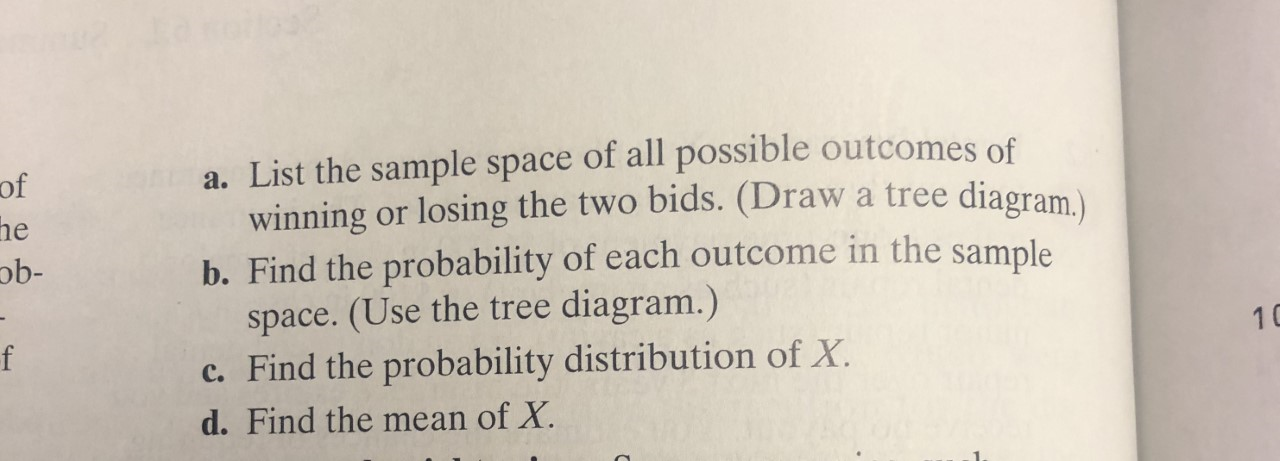 a. List the sample space of all possible outcomes of winning or losing the two bids. (Draw b. Find the probability of each outcome in the sample space. (Use the tree diagram.) c. Find the probability distribution of X. of a tree diagram.) he ob- f 10 d.Find the mean of X.