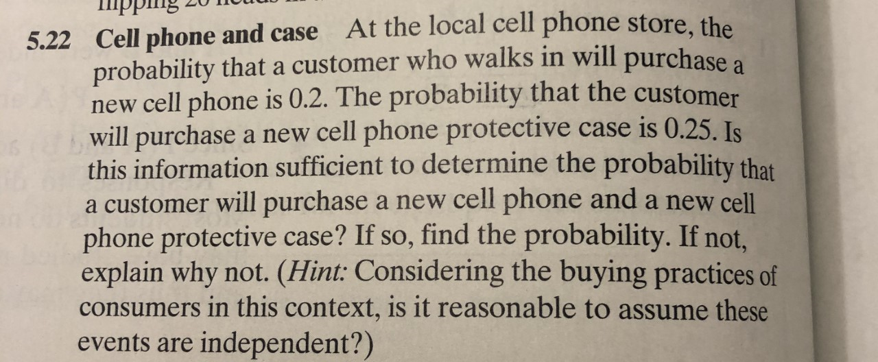 At the local cell phone store, the 5.22 Cell phone and case probability that a customer who walks in will purchase a new cell phone is 0.2. The probability that the customer will purchase a new cell phone protective case is 0.25. Is this information sufficient to determine the probability that a customer will purchase a new cell phone and a new cell phone protective case? If so, find the probability. If not, explain why not. (Hint: Considering the buying practices of consumers in this context, is it reasonable to assume these independent?) events are