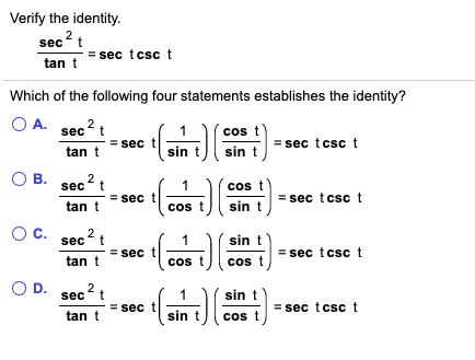 Verify the identity. 2 sec t sec tcsc t tan t Which of the following four statements establishes the identity? O A. sec2 cos t sec =sec tcsc sin tan sin t O B. sec 2 cos t =sec tcsc t sec tan t sin t cos O c. sin t sec t sec tcsc sec tan t cos t cos t O D. 2 sec t sin t sec tcsc sec tan cos t II