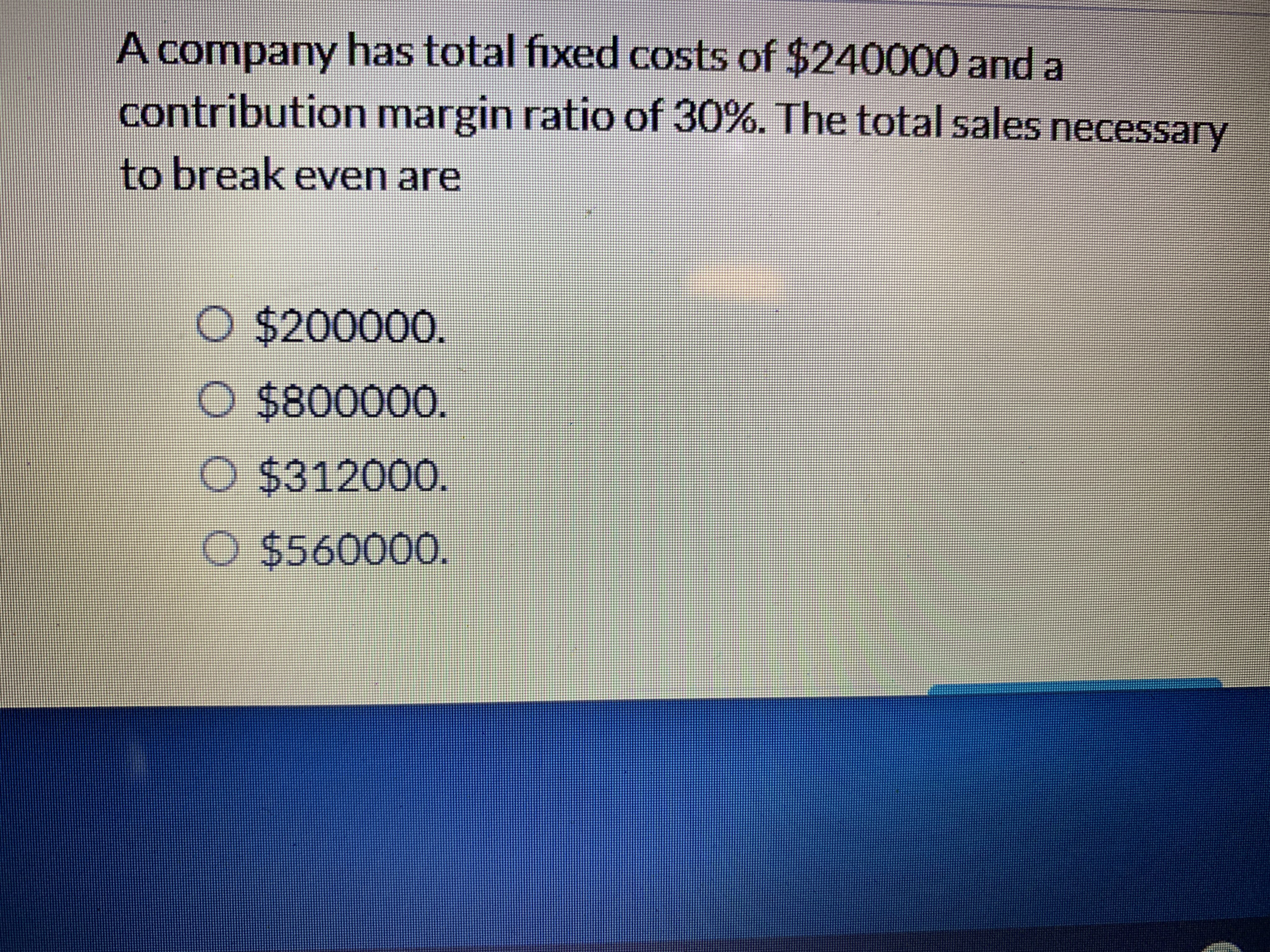 A company has total fixed costs of $240000 and a contribution margin ratio of 30%. The total sales necessary to break even are O $200000. O $800000. O $312000. O $560000.