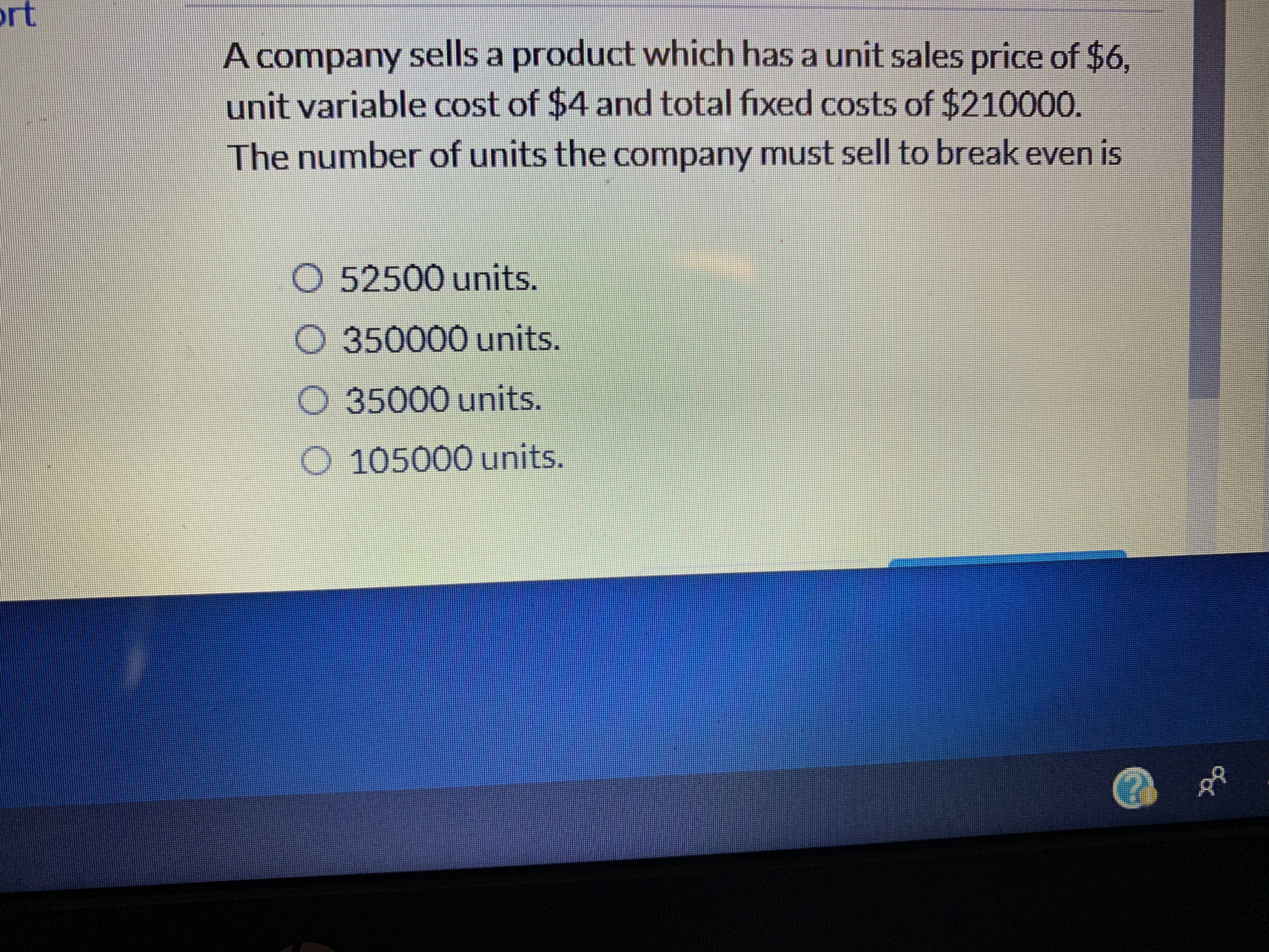rt A company sells a product which has a unit sales price of $6, unit variable cost of $4 and total fixed costs of $210000. The number of units the company must sell to break even is O 52500 units. 350000 units. 35000 units O 105000 units.