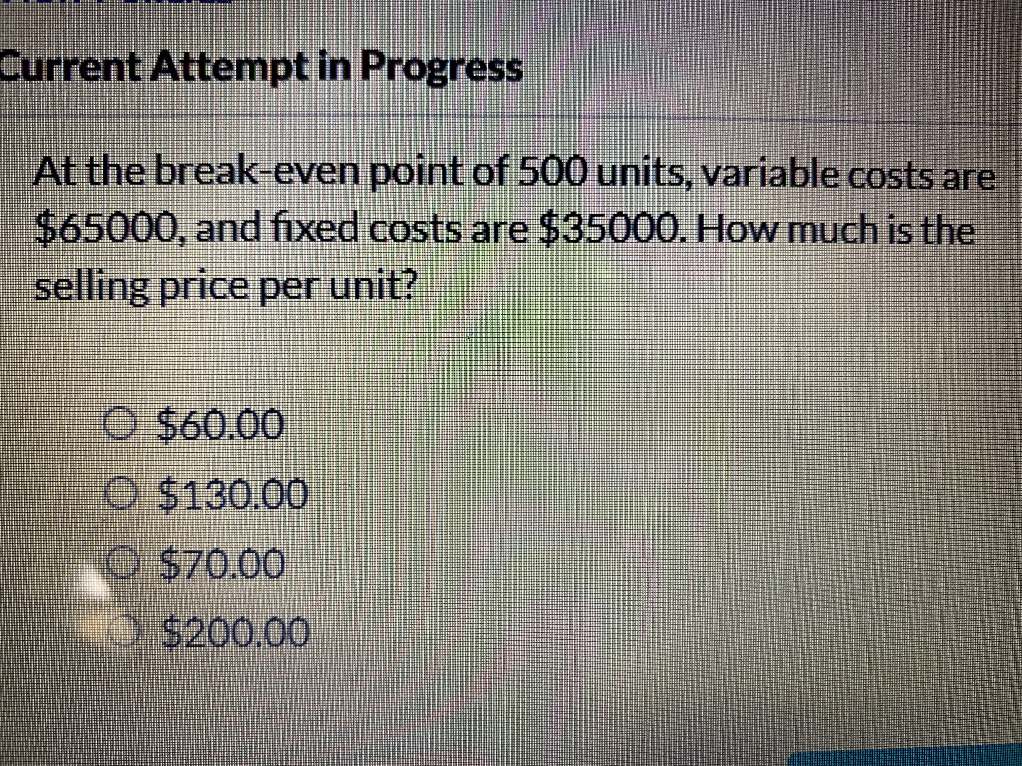urrent Attempt in Progress At the break even pOint of 500 units, variable costs are $65000, and ixed costs are $3500O. How much is the selling price per unit? O $60.00 O $130.00 O $70.00 O $200.00