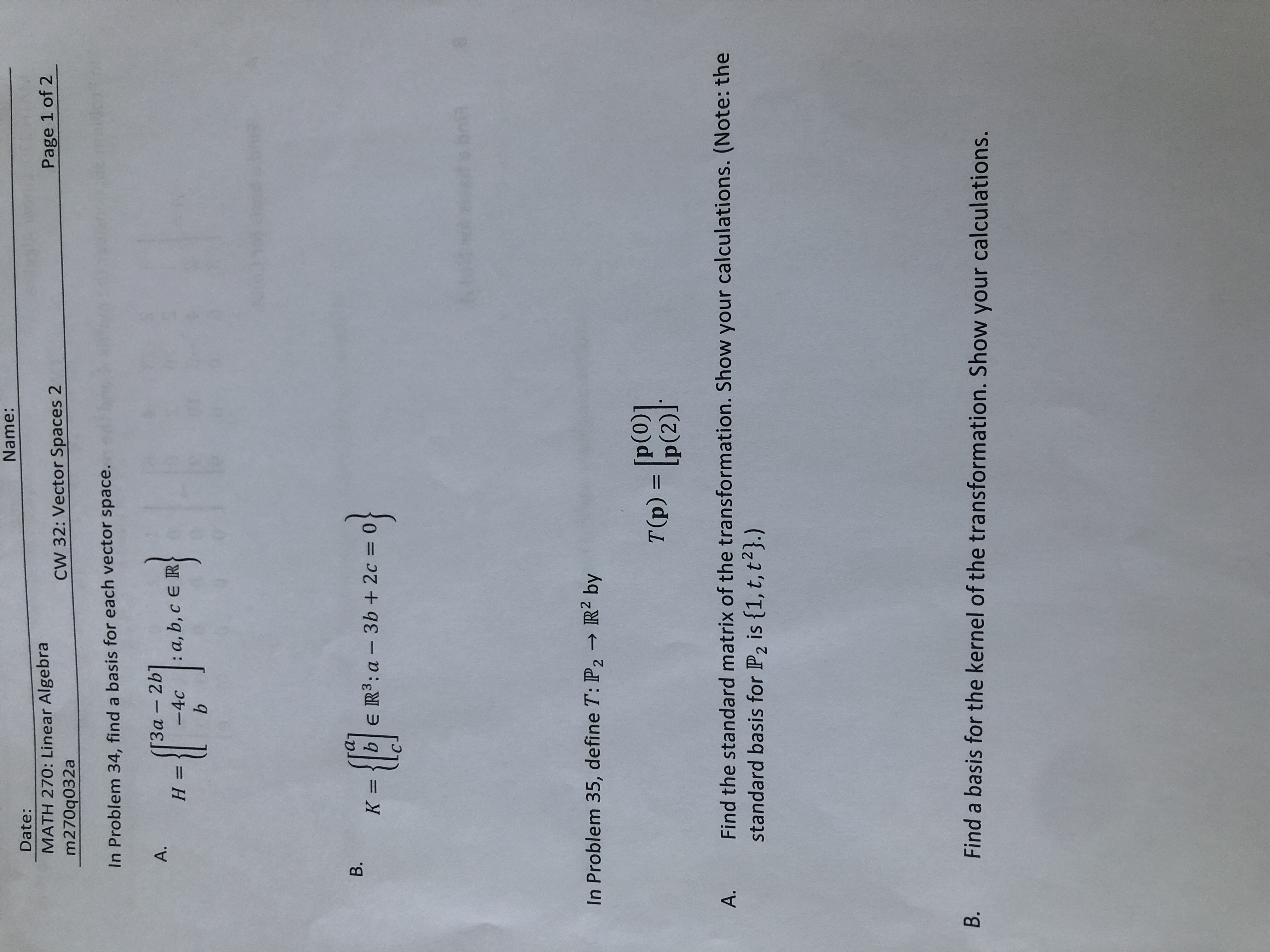 Name: Date: MATH 270: Linear Algebra m270q032a Page 1 of 2 CW 32: Vector Spaces 2 In Problem 34, find a basis for each vector space. heen 3α-2b] -4c a, b, c E R A. H = b B. K =|b E R3:a 3b + 2c= useobrin In Problem 35, define T: P2R2 by p(0)] T(p) = Ip(2) Find the standard matrix of the transformation. Show your calculations. (Note: the standard basis for P2 is {1, t, t2}.) A. Find a basis for the kernel of the transformation. Show your calculations. B.