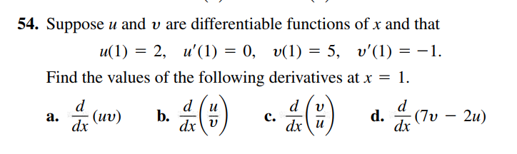 54. Suppose u and v are differentiable functions of x and that u(1) = 2, u'(1) = 0, v(1) = 5, v'(1) = –1. Find the values of the following derivatives at x = 1. d d. , (7υ-2u) b. dx v (uv) a. c. dx\u dx dx