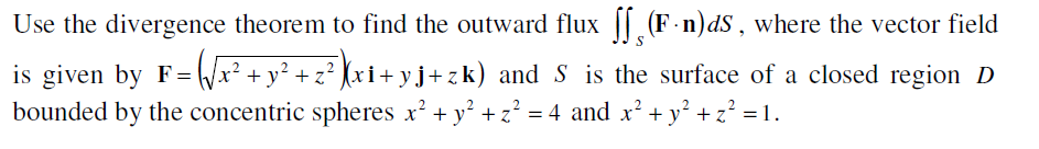 Use the divergence theorem to find the outward flux || (F-n)dS, where the vector field is given by F= /x² + y² + z² (xi+ yj+zk) and S is the surface of a closed region D bounded by the concentric spheres x' + y' + z² = 4 and x' + y° +z? = 1.