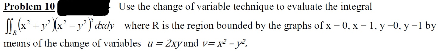 Problem 10 Use the change of variable technique to evaluate the integral T. (x² + y² Xx² – y² } dxdy where R is the region bounded by the graphs of x = 0, x = 1, y =0, y =1 by R = 2xy and v= x² - y². means of the change of variables u =