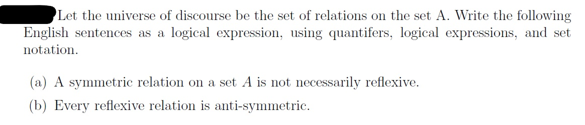 Let the universe of discourse be the set of relations on the set A. Write the following English sentences as a logical expression, using quantifers, logical expressions, and set notation (a) A symmetric relation on a set A is not necessarily reflexive (b) Every reflexive relation is anti-symmetric