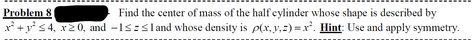 Problem 8 x² + y° < 4, x20, and -1<z<land whose density is p(x, y,z)=x². Hint: Use and apply symmetry. Find the center of mass of the half cylinder whose shape is described by