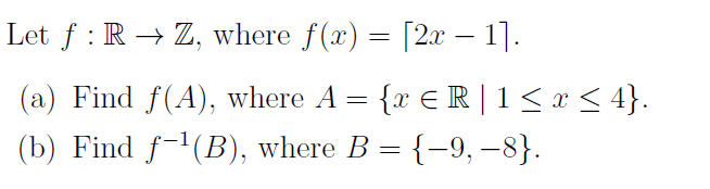 Let f : R → Z, where f(x) = [2x – 1]. (a) Find f(A), where A = {x € R | 1< x < 4}. (b) Find f-'(B), where B = {-9, –8}.