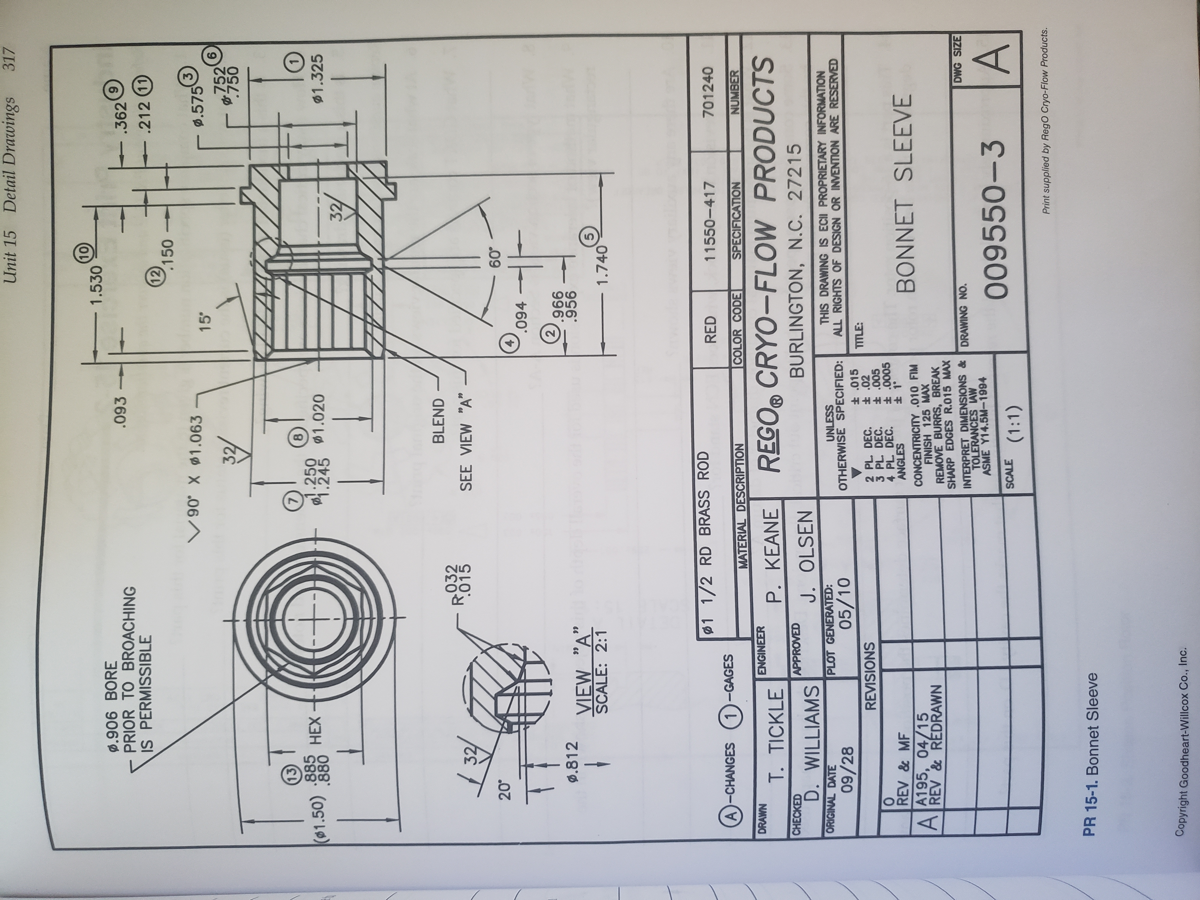 """Detail Drawings Unit 15 317 10 1.530 0.906 BORE PRIOR TO BROACHING IS PERMISSIBLE .093 .362 .212 (11 12 .150 90 X 1.063 3 .575 6 15' 32/ 752 .750 13) 7 8 .885 .880 1.250 1.245 НЕХ (01.50) 1.020 $1.325 32/ BLEND 032 015 SEE VIEW """"A"""" 20° 60° 4 .094 2 .966 .956 .812 dool Tla oooom VIEW """"A"""" SCALE: 2:1 99 5 1.740 1 1/2 RD BRASS ROD RED 11550-417 701240 A-CHANGES 1-GAGES COLOR CODE NUMBER MATERIAL DESCRIPTION SPECIFICATION DRAWN ENGINEER REGO® CRYO-FLOW PRODUCTS T. TICKLE P. KEANE CHECKED APPROVED BURLINGTON, N.C. 27215 D. WILLIAMS J. OLSEN ORIGINAL DATE PLOT GENERATED: THIS DRAWING IS ECII PROPRIETARY INFORMATION ALL RIGHTS OF DESIGN OR INVENTION ARE RESERVED UNLESS OTHERWISE SPECIFIED: 05/10 09/28 t 015 t 02 t .005 t .0005 t 1° TITLE: REVISIONS 2 PL. DEC. 3 PL DEC. 4 PL DEC. ANGLES REV & MF BONNET SLEEVE A195, 04/15 REV&REDRAWN A CONCENTRICITY .010 FIM FINISH 125 MAX REMOVE BURRS, BREAK SHARP EDGES R.015 MAX INTERPRET DIMENSIONS & TOLERANCES AW ASME Y14.5M-1994 DWG SIZE DRAWING NO A 009550-3 SCALE (1:1) Print supplied by RegO Cryo-Flow Products. PR 15-1. Bonnet Sleeve Copyright Goodheart-Willcox Co., Inc."""