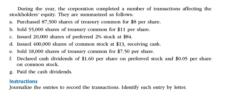 During the year, the corporation completed a number of transactions affecting the stockholders' equity. They are summarized as follows: a. Purchased 87,500 shares of treasury common for $8 per share. b. Sold 55,000 shares of treasury common for $11 per share. c. Issued 20,000 shares of preferred 2% stock at $84. d. Issued 400,000 shares of common stock at $13, receiving cash. e. Sold 18,000 shares of treasury common for $7.50 per share. f. Declared cash dividends of $1.60 per share on preferred stock and $0.05 per share on common stock. g. Paid the cash dividends. Instructions Journalize the entries to record the transactions. Identify each entry by letter.