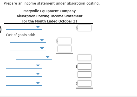 Prepare an income statement under absorption costing Maryville Equipment Company Absorption Costing Income Statement For the Month Ended October 31 Cost of goods sold: