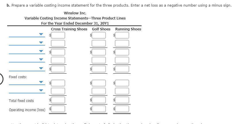 b. Prepare a variable costing income statement for the three products. Enter a net loss as a negative number using a minus sign. Winslow Inc. Variable Costing Income Statements-Three Product Lines For the Year Ended December 31, 20Y1 Cross Training Shoes Golf Shoes Running Shoes Fixed costs: Total fixed costs Operating income (loss)