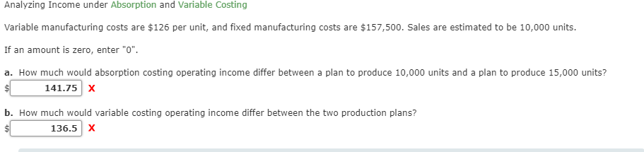 """Analyzing Income under Absorption and Variable Costing Variable manufacturing costs are $126 per unit, and fixed manufacturing costs are $157,500. Sales are estimated to be 10,000 units. If an amount is zero, enter """"O"""" a. How much would absorption costing operating income differ between a plan to produce 10,000 units and a plan to produce 15,000 units? 141.75 X b. How much would variable costing operating income differ between the two production plans? 136.5 X"""