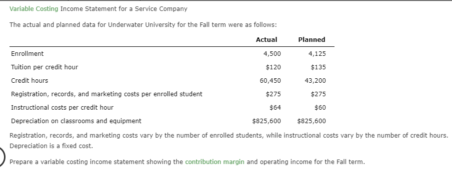 Variable Costing Income Statement for a Service Company The actual and planned data for Underwater University for the Fall term were as follows: Actual Planned Enrollment 4,500 4,125 Tuition per credit hour $120 $135 Credit hours 43,200 60,450 Registration, records, and marketing costs per enrolled student $275 $275 Instructional costs per credit hour $60 $64 Depreciation on classrooms and equipment $825,600 $825,600 Registration, records, and marketing costs vary by the number of enrolled students, while instructional costs vary by the number of credit hours. Depreciation is a fixed cost. Prepare a variable costing income statement showing the contribution margin and operating income for the Fall term.