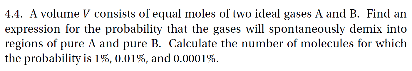 4.4. A volume V consists of equal moles of two ideal gases A and B. Find an expression for the probability that the gases will spontaneously demix into regions of pure A and pure B. Calculate the number of molecules for which the probability is 1%, 0.01%, and 0.0001%.