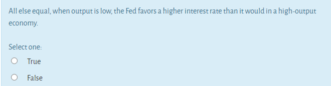 All else equal, when output is low, the Fed favors a higher interest rate than it would in a high-output economy. Select one: O True O False