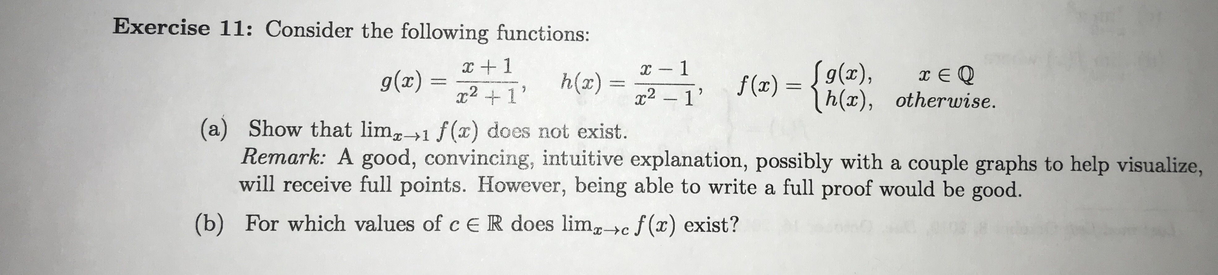Exercise 11: Consider the following functions: x -1 2 1 1 S9(x), h(x), otherwise. g(x) h(x) = f (x) x21 (a) Show that limg1 f(x) does not exist. Remark: A good, convincing, intuitive explanation, possibly with a couple graphs to help visualize, will receive full points. However, being able to write a full proof would be good. (b) For which values of c ER does lim>c f(x) exist?