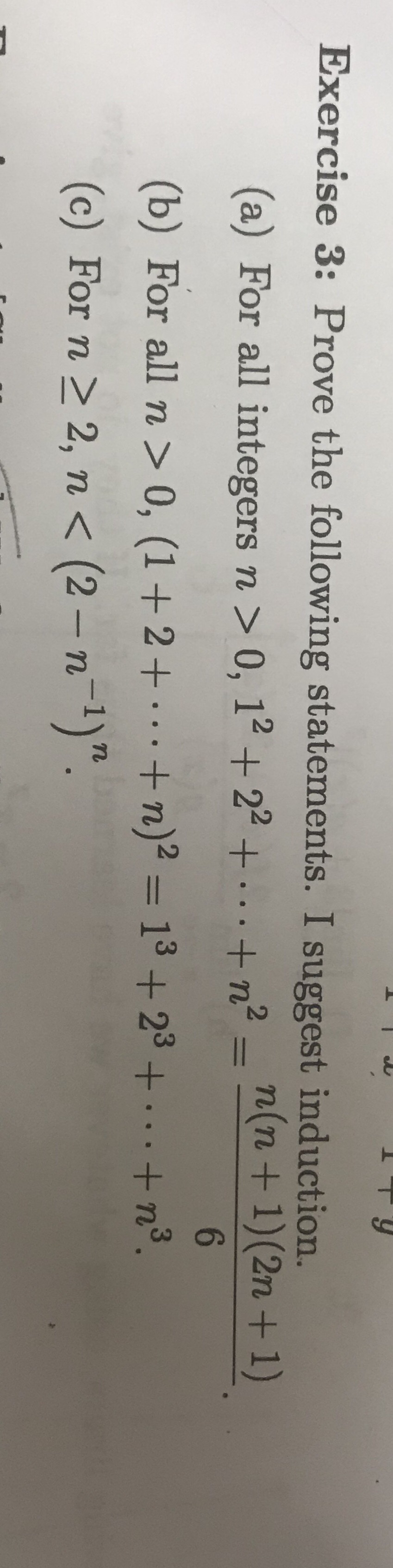 "Exercise 3: Prove the following statements. I suggest induction. (a) For all integers n > 0, 12 + 22 +...+n-n(n+1) (2n + 1) 6 (b) For all n > 0, (1+2+.+ n)2 = 13 + 23 + .+n3. (c) For n 2, n < (2 -n1)""."