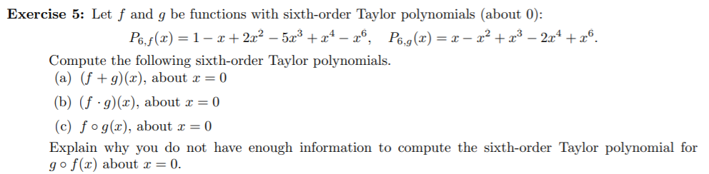 Exercise 5: Let f and g be functions with sixth-order Taylor polynomials (about 0): P6.f(x= 1-+2x2 -53 +x4 - 6, Pe.g(x) = x - x2+x3 -2x4 x6. Compute the following sixth-order Taylor polynomials (a) (f g) (x), about x = 0 (b) (fg)(x), about x = 0 (c) fog(x), about x = 0 Explain why you do not have enough information to compute the sixth-order Taylor polynomial for go f(x) about x = 0.
