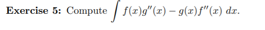 """Exercise 5: Compute / f(x)g"""" (x) – g(x)f""""(x) dx."""