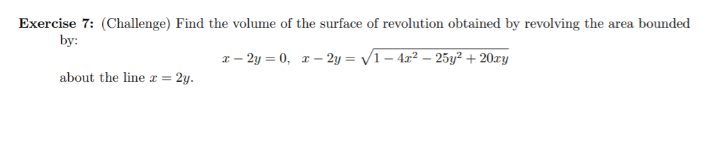 Exercise 7: (Challenge) Find the volume of the surface of revolution obtained by revolving the area bounded by: x – 2y = 0, x – 2y = /1 – 4x2 – 25y? + 20xy about the line x = 2y.